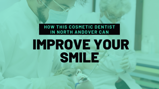 How This Cosmetic Dentist in North Andover Can Improve Your Smile